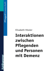 Interaktionen zwischen Pflegenden und Personen mit Demenz: Ein pflegedidaktisches Konzept für Ausbildung und Praxis