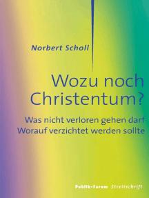 Wozu noch Christentum?: Was nicht verloren gehen darf. Worauf verzichtet werden sollte