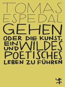 Gehen: Oder die Kunst, ein wildes und poetisches Leben zu führen