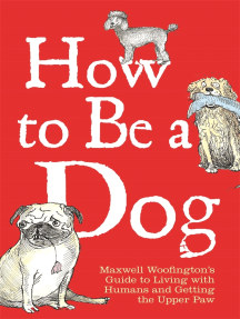 How to Be a Dog: Maxwell Woofington's Guide to Living with Humans and Getting the Upper Paw