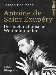 Antoine de Saint-Exupéry: Der melancholische Weltenbummler. Eine Biografie