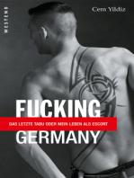 Fucking Germany: Das letzte Tabu oder mein Leben als Escort