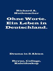 Ohne Worte. Ein Leben in Deutschland. Drama in 5 Akten: Revue, Collage, Kaleidoskop