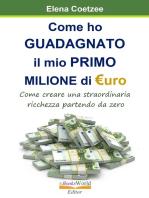 Come ho Guadagnato il mio Primo Milione di Euro. Come creare una straordinaria ricchezza partendo da zero... anche in tempo di crisi