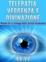 Telepatia, veggenza e divinazione - Metodo per lo sviluppo delle facoltà paranormali