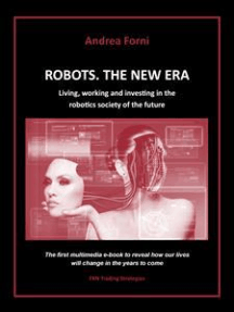 Robots. The New Era. Living, working and investing in the robotics society of the future.