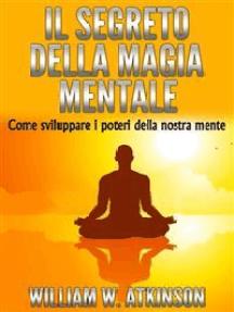 Il Segreto della Magia Mentale - Come sviluppare i Poteri della nostra Mente