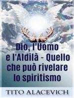 Dio, l'uomo e l'Aldilà - Quello che può rivelare lo spiritismo