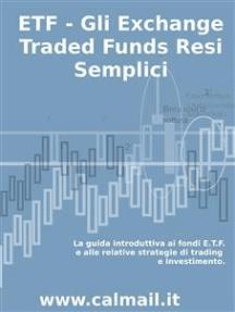 ETF - GLI EXCHANGE TRADED FUNDS RESI SEMPLICI: La guida introduttiva ai fondi ETF e alle relative strategie di trading e investimento.