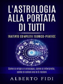 L'Astrologia alla portata di tutti - Trattato completo teorico-pratico