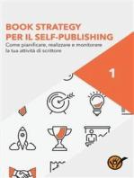 Book Strategy per il Self-Publishing - Come pianificare, realizzare e monitorare la tua attività di scrittore