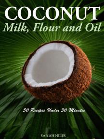 Coconut Milk, Flour and Oil 50 Recipes Under 30 Minutes!