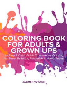 Coloring Book for Adults & Grown Ups : An Easy & Quick Guide to Mastering Coloring for Stress Relieving Relaxation & Health Today!
