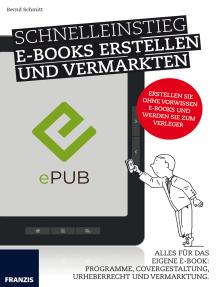 Schnelleinstieg E-Books erstellen und vermarkten: Alles für das eigene E-Book: Programme, Covergestaltung, Urheberrecht und Vermarktung