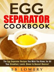 Egg Separator Cookbook: The Egg Separator Recipes You Wish You Knew, for All Your Breakfast, Lunch, Dinner & Dessert Desires! (egg white separator recipes, egg white separator cookbook, egg yolk separator recipes)