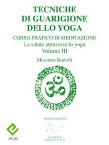 Tecniche di Guarigione dello Yoga: Corso Pratico di Meditazione. La salute attraverso lo yoga. Volume III