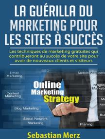 La guérilla du marketing pour les sites à succès: Les techniques de marketing gratuites qui contribueront au succès de votre site pour avoir de nouveaux clients et visiteurs