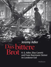Das bittere Brot: H.G. Adler, Elias Canetti und Franz Baermann Steiner im Londoner Exil