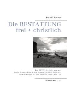 Die Bestattung - frei + christlich: Die Texte der Sakramente in der freien christlichen Fassung Rudolf Steiners und Hinweise für ein Handeln nach dem Tod