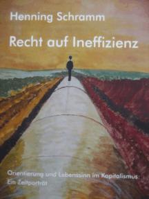 Recht auf Ineffizienz: Orientierung und Lebenssinn im Kapitalismus: Ein Zeitporträt