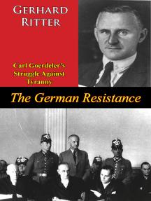 The German Resistance: Carl Goerdeler's Struggle Against Tyranny