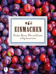 Einmachen: Früchte, Beeren, Pilze und Gemüse richtig konservieren