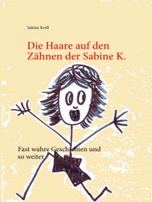 Die Haare auf den Zähnen der Sabine K.: Fast wahre Geschichten und so weiter