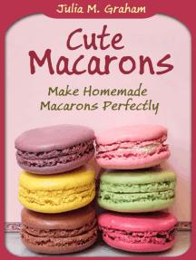 Cute Macarons: Make Homemade Macarons Perfectly