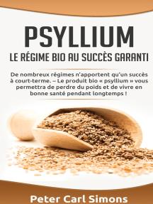 Psyllium - Le régime bio au succès garanti: De nombreux régimes n'apportent qu'un succès à court-terme. – Le produit bio « psyllium » vous permettra de perdre du poids et de vivre en bonne santé pendant longtemps !