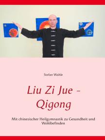Liu Zi Jue - Qigong: Mit chinesischer Heilgymnastik zu Gesundheit und Wohlbefinden