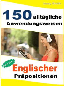 150 alltägliche Anwendungsweisen Englischer Präpositionen: Buch Drei.: 150 alltägliche Anwendungsweisen Englischer Präpositionen, #3