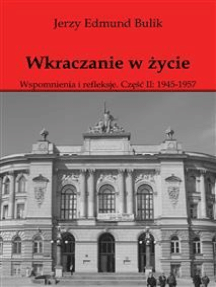 Wkraczanie w życie: Wspomnienia i refleksje. Część II: 1945 - 1957