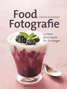 Food-Fotografie: Leckere Bildrezepte für Einsteiger
