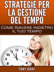 Strategie per la gestione del tempo – Come riavere indietro il tuo tempo