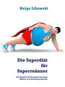 Die Superdiät für Supermänner: Ein Ratgeber für Teenager und junge Männer mit Gewichtsproblemen