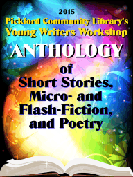2015 Pickford Community Library's Young Writers Workshop Anthology of Short Stories, Micro- and Flash-Fiction, and Poetry
