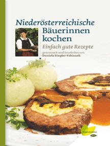 Niederösterreichische Bäuerinnen kochen: Einfach gute Rezepte