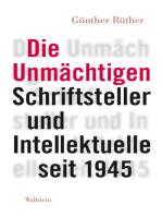Die Unmächtigen: Schriftsteller und Intellektuelle seit 1945