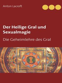 Der Heilige Gral und Sexualmagie: Die Geheimlehre des Gral