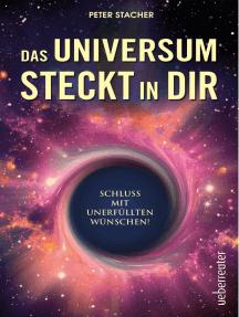 Das Universum steckt in dir: Schluss mit unerfüllten Wünschen!