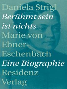 Berühmt sein ist nichts: Marie von Ebner-Eschenbach - Eine Biographie