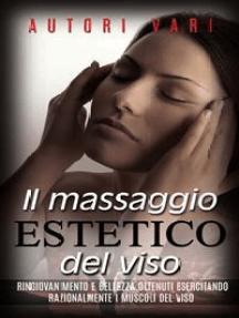 Il massaggio estetico del viso - Ringiovanimento e Bellezza ottenuti esercitando razionalmente i muscoli del viso