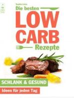 Die besten Low Carb Rezepte - Schlank & gesund. Ideen für jeden Tag. Abnehmen und genießen mit Blick auf die Kohlenhydrate