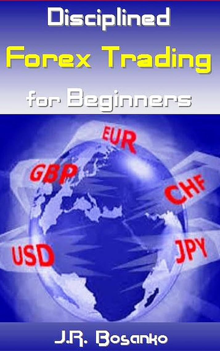 Disciplined Forex Trading for Beginners by J.R. Bosanko ...