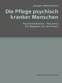 Die Pflege psychisch kranker Menschen: Psychoedukation - Recovery. Ein Ratgeber für die Praxis