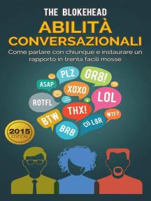 Abilità conversazionali: Come parlare con chiunque e instaurare un rapporto in trenta facili mosse