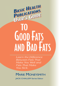 User's Guide to Good Fats and Bad Fats: Learn the Difference Between Fats That Make You Well and Fats That Make You Sick