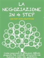 LA NEGOZIAZIONE IN 4 STEP. Come negoziare in situazioni difficili passando dal conflitto all'accordo nel business e nella vita quotidiana.