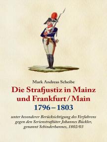 Die Strafjustiz in Mainz und Frankfurt/M. 1796 - 1803: Unter besonderer Berücksichtigung des Verfahrens gegen den Serienstraftäter Johannes Bückler, genannt Schinderhannes, 1802/03.