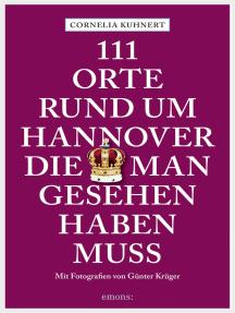 111 Orte rund um Hannover die man gesehen haben muss: Reiseführer